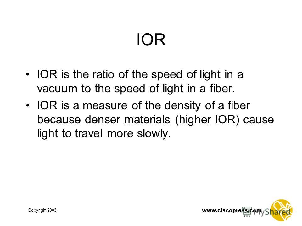 www.ciscopress.com Copyright 2003 IOR IOR is the ratio of the speed of light in a vacuum to the speed of light in a fiber. IOR is a measure of the density of a fiber because denser materials (higher IOR) cause light to travel more slowly.
