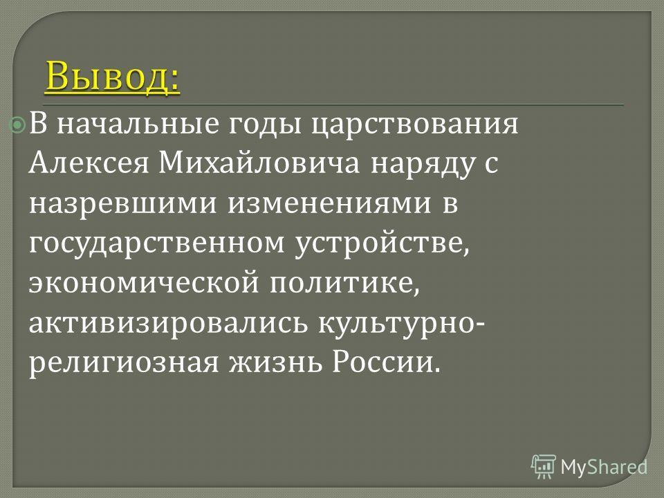 В начальные годы царствования Алексея Михайловича наряду с назревшими изменениями в государственном устройстве, экономической политике, активизировались культурно - религиозная жизнь России.