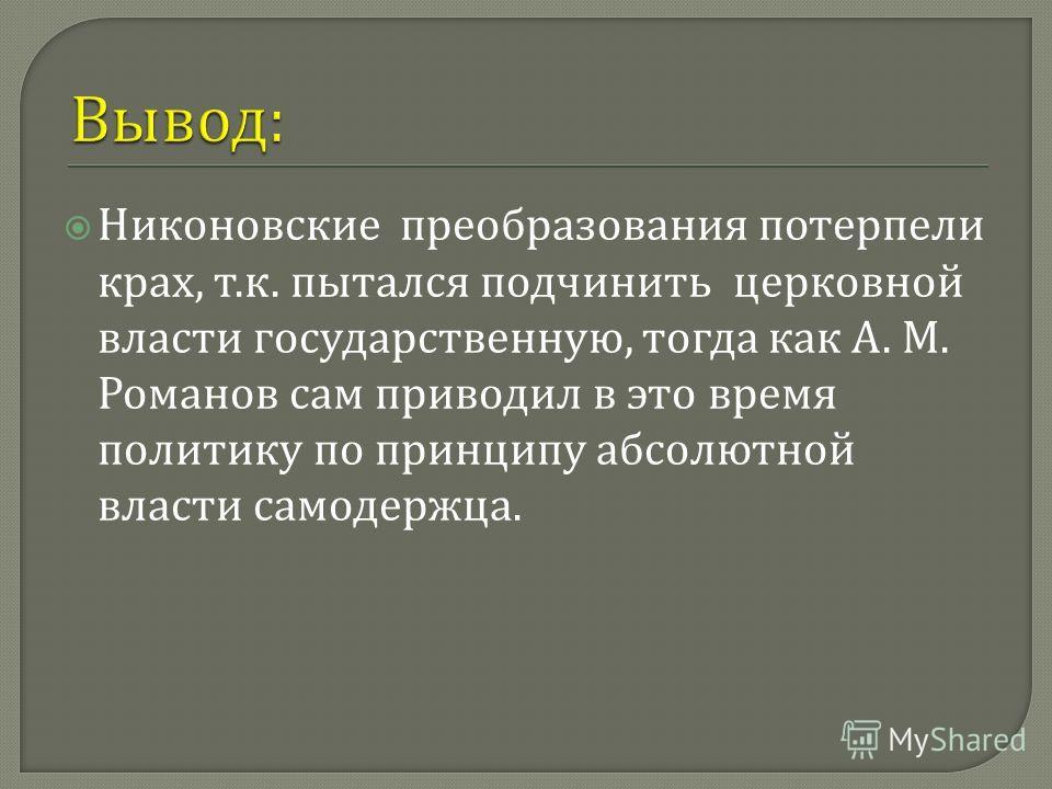 Никоновские преобразования потерпели крах, т. к. пытался подчинить церковной власти государственную, тогда как А. М. Романов сам приводил в это время политику по принципу абсолютной власти самодержца.