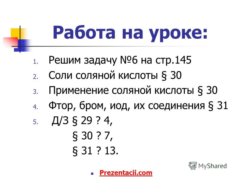 Работа на уроке: 1. Решим задачу 6 на стр.145 2. Соли соляной кислоты § 30 3. Применение соляной кислоты § 30 4. Фтор, бром, иод, их соединения § 31 5. Д/З § 29 ? 4, § 30 ? 7, § 31 ? 13. Prezentacii.com