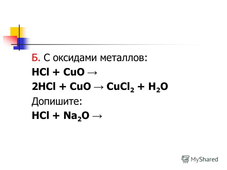 Б. С оксидами металлов: HCl + CuO 2HCl + CuO CuCl 2 + H 2 O Допишите: HCl + Na 2 O
