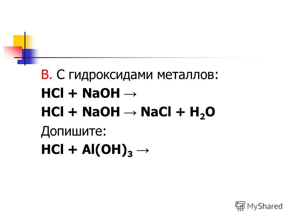 В. С гидроксидами металлов: HCl + NaOH HCl + NaOH NaCl + H 2 O Допишите: HCl + Al(OH) 3