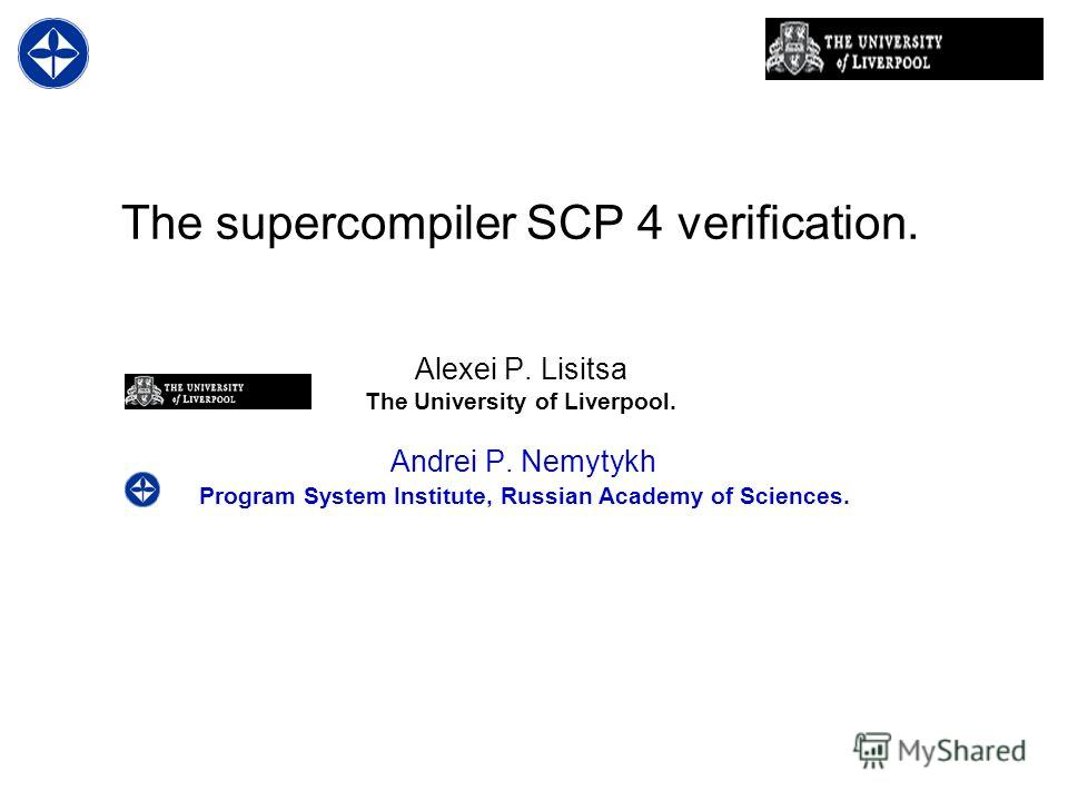 The supercompiler SCP 4 verification. Alexei P. Lisitsa The University of Liverpool. Andrei P. Nemytykh Program System Institute, Russian Academy of Sciences.