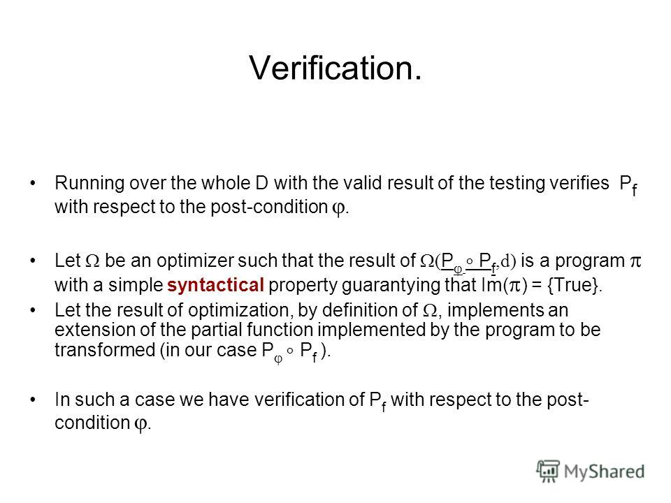 Verification. Running over the whole D with the valid result of the testing verifies P f with respect to the post-condition. Let be an optimizer such that the result of ( P P f,d) is a program with a simple syntactical property guarantying that Im( )