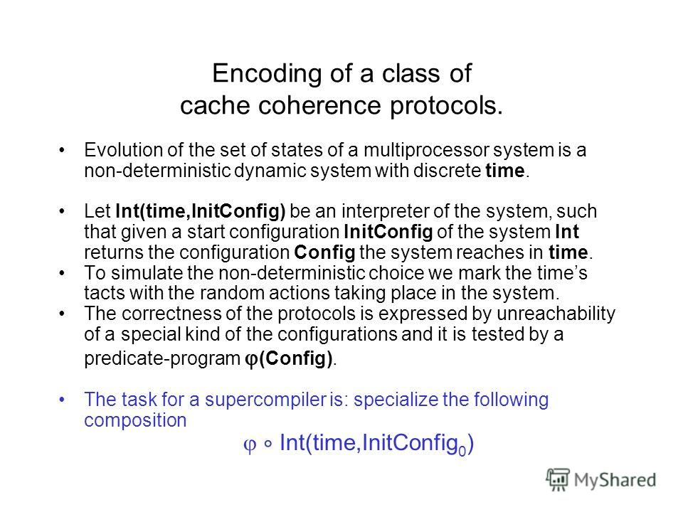 Encoding of a class of cache coherence protocols. Evolution of the set of states of a multiprocessor system is a non-deterministic dynamic system with discrete time. Let Int(time,InitConfig) be an interpreter of the system, such that given a start co