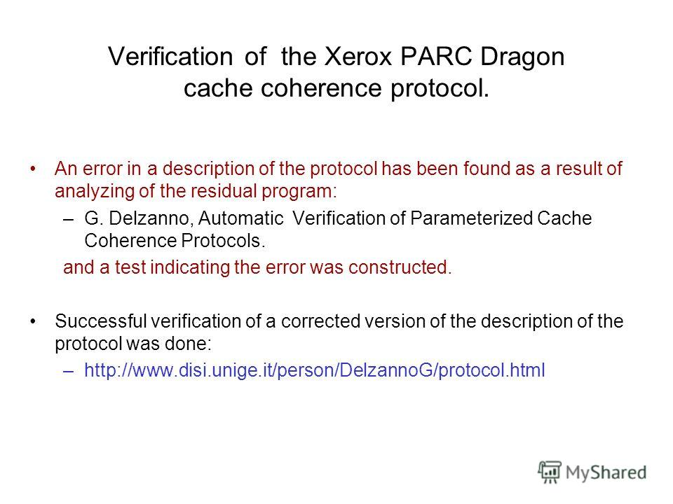 Verification of the Xerox PARC Dragon cache coherence protocol. An error in a description of the protocol has been found as a result of analyzing of the residual program: –G. Delzanno, Automatic Verification of Parameterized Cache Coherence Protocols