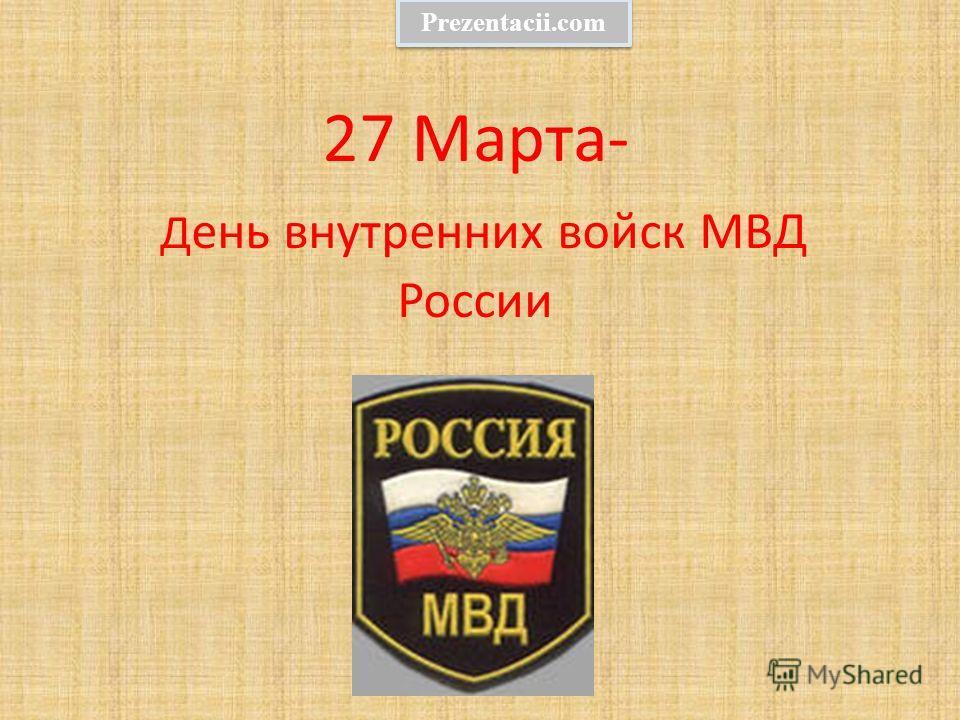 27 Марта- Д ень внутренних войск МВД России Prezentacii.com
