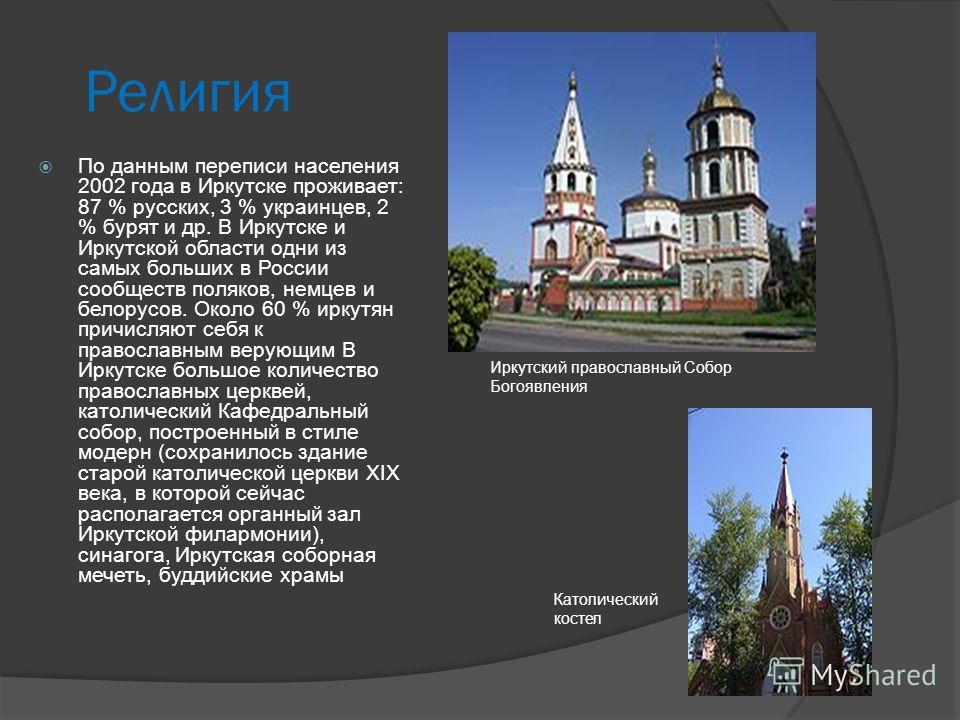 Религия По данным переписи населения 2002 года в Иркутске проживает: 87 % русских, 3 % украинцев, 2 % бурят и др. В Иркутске и Иркутской области одни из самых больших в России сообществ поляков, немцев и белорусов. Около 60 % иркутян причисляют себя
