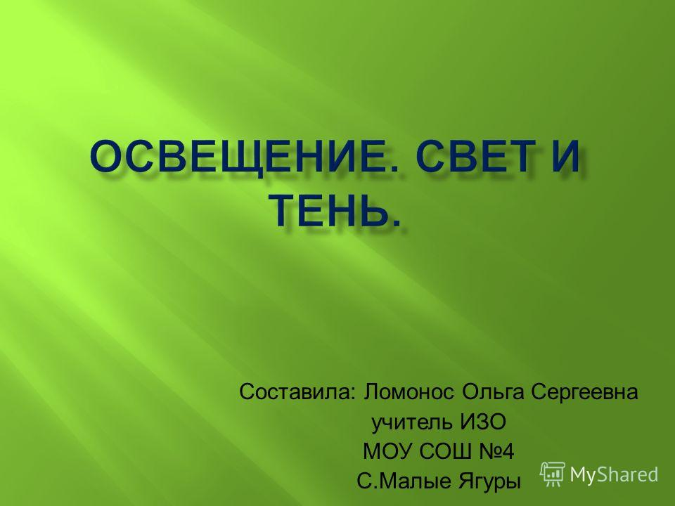 Составила: Ломонос Ольга Сергеевна учитель ИЗО МОУ СОШ 4 С.Малые Ягуры