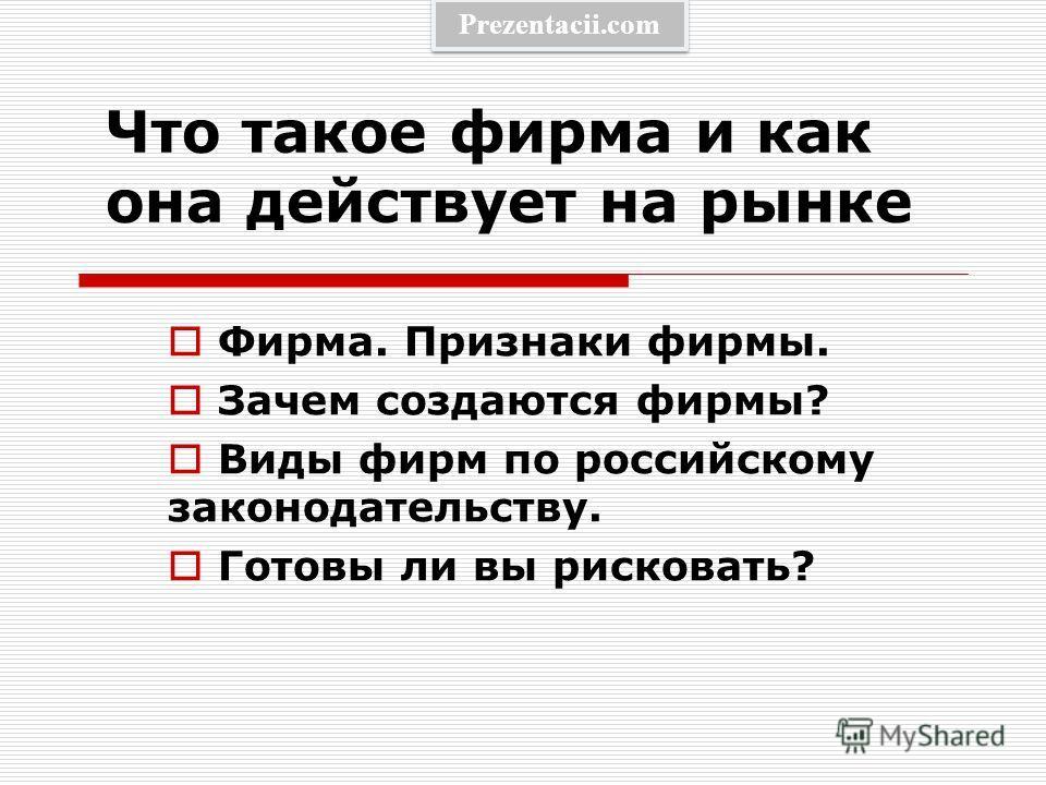 Что такое фирма и как она действует на рынке Фирма. Признаки фирмы. Зачем создаются фирмы? Виды фирм по российскому законодательству. Готовы ли вы рисковать? Prezentacii.com