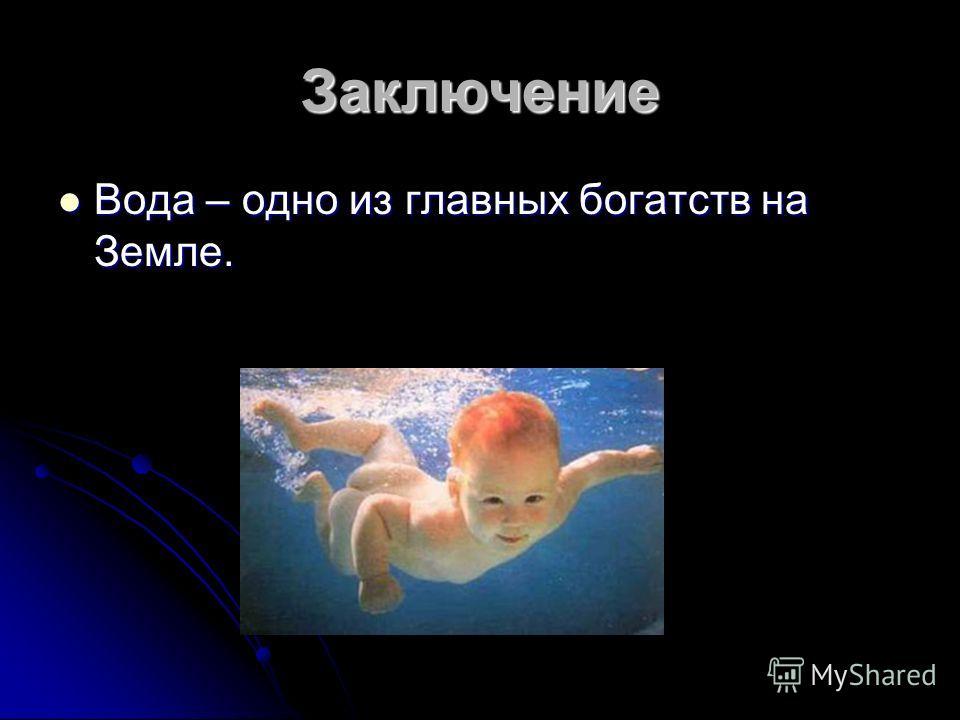 Заключение Вода – одно из главных богатств на Земле. Вода – одно из главных богатств на Земле.
