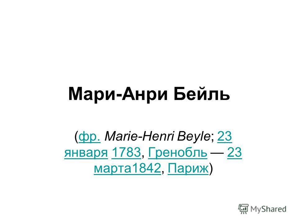 Мари-Анри Бейль (фр. Marie-Henri Beyle; 23 января 1783, Гренобль 23 марта 1842, Париж)фр.23 января 1783Гренобль 23 марта 1842Париж