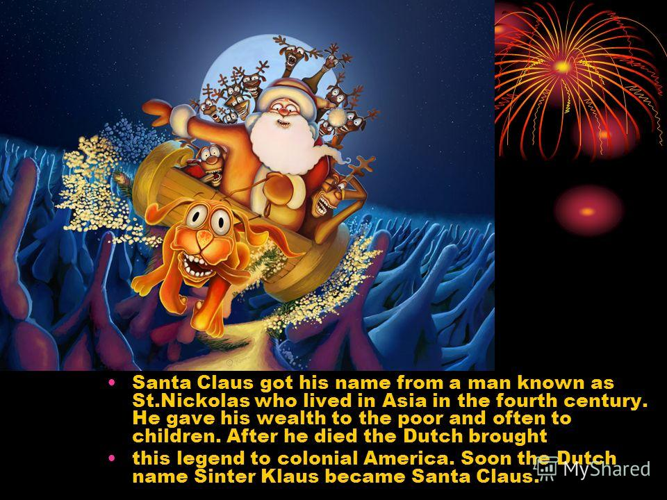 Santa Claus got his name from a man known as St.Nickolas who lived in Asia in the fourth century. He gave his wealth to the poor and often to children. After he died the Dutch brought this legend to colonial America. Soon the Dutch name Sinter Klaus