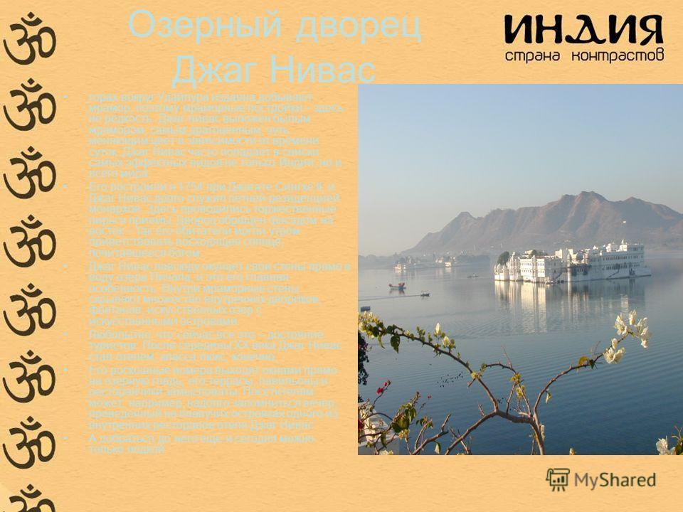 Озерный дворец Джаг Нивас горах вокруг Удайпура издавна добывают мрамор, поэтому мраморные постройки – здесь не редкость. Джаг-нива с выложен былым мрамором, самым драгоценным, чуть меняющим цвет в зависимости от времени суток. Джаг Нивас часто попад