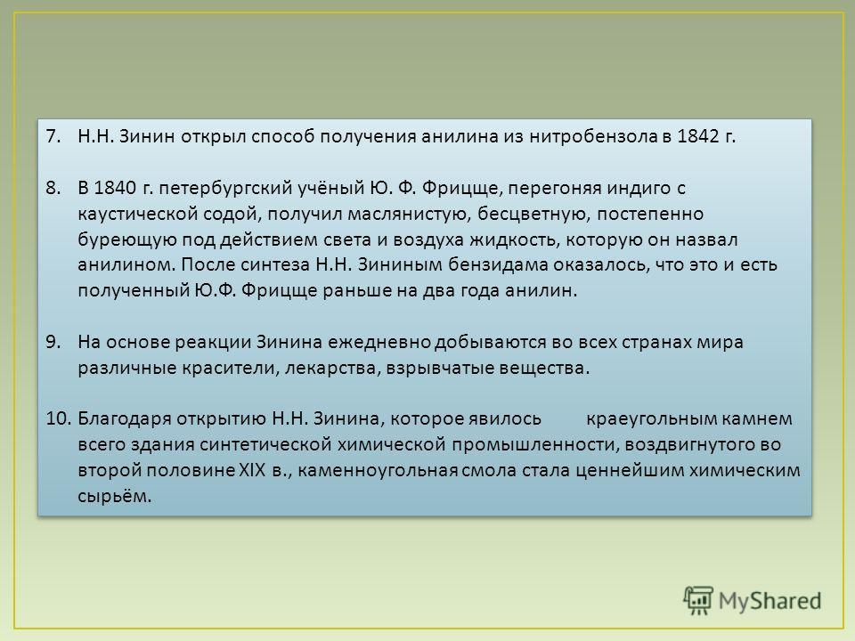 7. Н. Н. Зинин открыл способ получения анилина из нитробензола в 1842 г. 8. В 1840 г. петербургский учёный Ю. Ф. Фрицще, перегоняя индиго с каустической содой, получил маслянистую, бесцветную, постепенно буреющую под действием света и воздуха жидкост