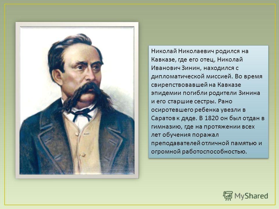 Николай Николаевич родился на Кавказе, где его отец, Николай Иванович Зинин, находился с дипломатической миссией. Во время свирепствовавшей на Кавказе эпидемии погибли родители Зинина и его старшие сестры. Рано осиротевшего ребенка увезли в Саратов к