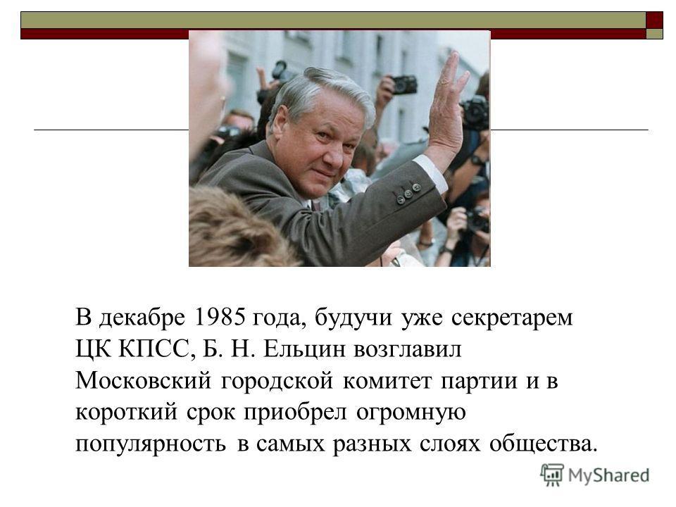 В декабре 1985 года, будучи уже секретарем ЦК КПСС, Б. Н. Ельцин возглавил Московский городской комитет партии и в короткий срок приобрел огромную популярность в самых разных слоях общества.