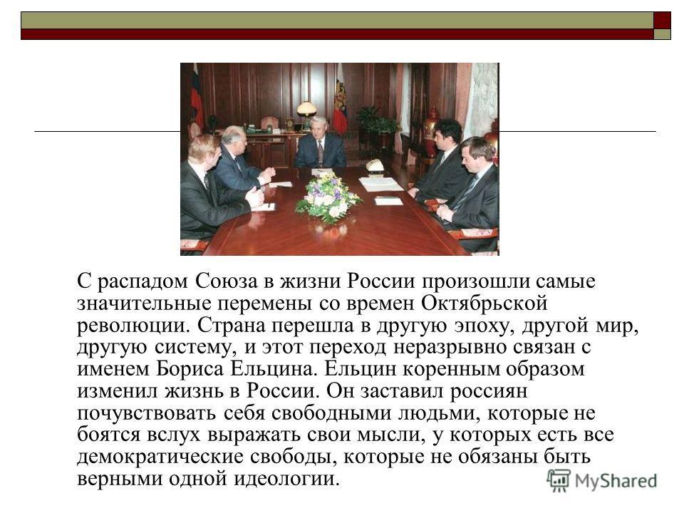 С распадом Союза в жизни России произошли самые значительные перемены со времен Октябрьской революции. Страна перешла в другую эпоху, другой мир, другую систему, и этот переход неразрывно связан с именем Бориса Ельцина. Ельцин коренным образом измени