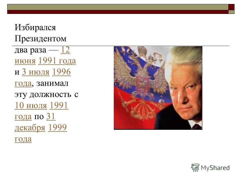 Избирался Президентом два раза 12 июня 1991 года и 3 июля 1996 года, занимал эту должность с 10 июля 1991 года по 31 декабря 1999 года 12 июня 1991 года 3 июля 1996 года 10 июля 1991 года 31 декабря 1999 года