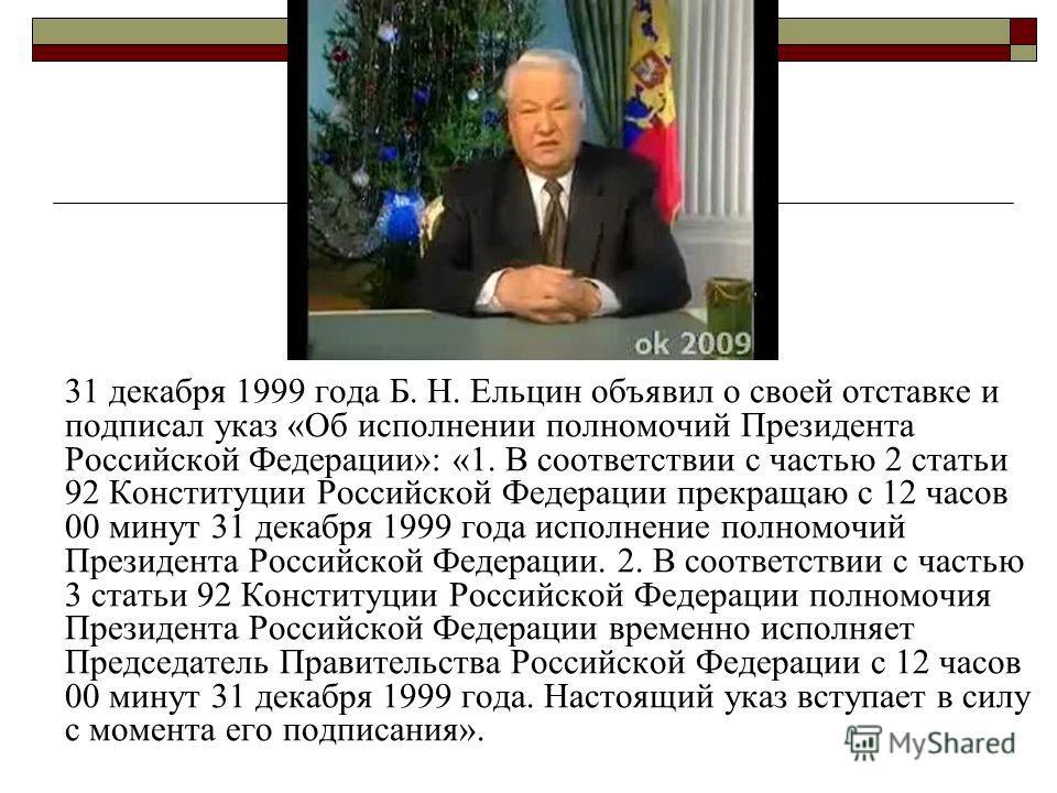 31 декабря 1999 года Б. Н. Ельцин объявил о своей отставке и подписал указ «Об исполнении полномочий Президента Российской Федерации»: «1. В соответствии с частью 2 статьи 92 Конституции Российской Федерации прекращаю с 12 часов 00 минут 31 декабря 1