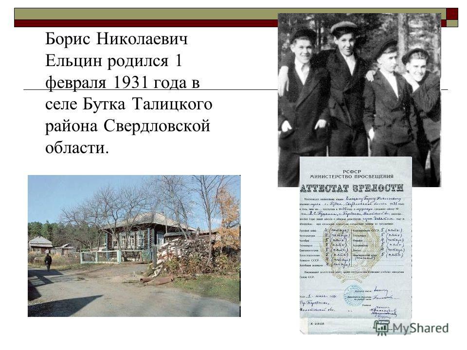 Борис Николаевич Ельцин родился 1 февраля 1931 года в селе Бутка Талицкого района Свердловской области.