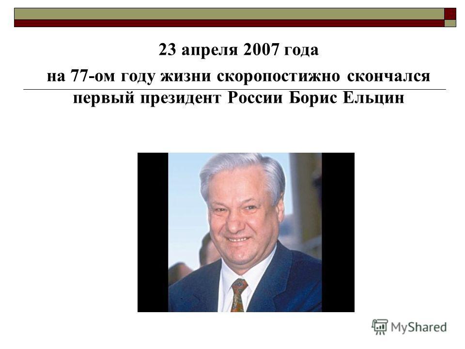23 апреля 2007 года на 77-ом году жизни скоропостижно скончался первый президент России Борис Ельцин