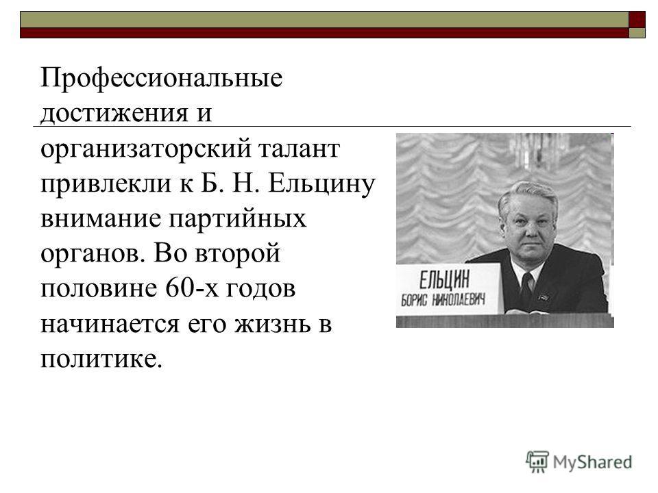 Профессиональные достижения и организаторский талант привлекли к Б. Н. Ельцину внимание партийных органов. Во второй половине 60-х годов начинается его жизнь в политике.