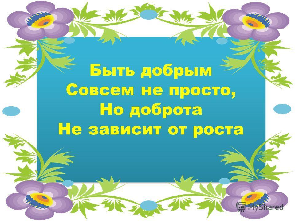 Быть добрым Совсем не просто, Но доброта Не зависит от роста Быть добрым Совсем не просто, Но доброта Не зависит от роста
