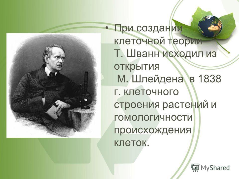 При создании клеточной теории Т. Шванн исходил из открытия М. Шлейдена в 1838 г. клеточного строения растений и гомологичности происхождения клеток.
