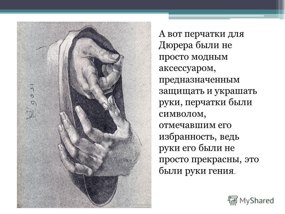 А вот перчатки для Дюрера были не просто модным аксессуаром, предназначенным защищать и украшать руки, перчатки были символом, отмечавшим его избранность, ведь руки его были не просто прекрасны, это были руки гения.