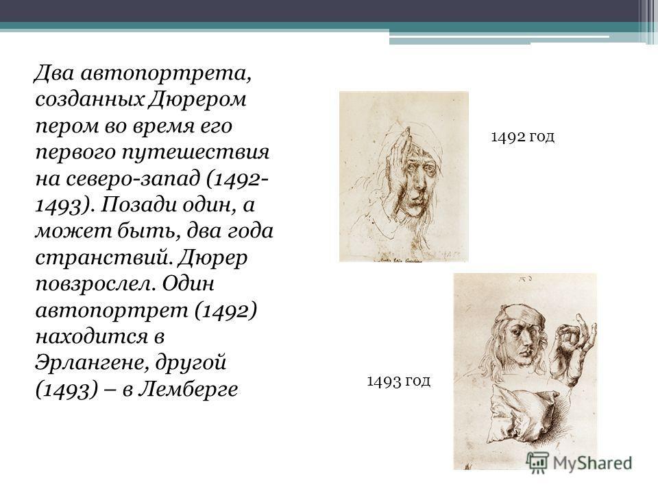 Два автопортрета, созданных Дюрером пером во время его первого путешествия на северо-запад (1492- 1493). Позади один, а может быть, два года странствий. Дюрер повзрослел. Один автопортрет (1492) находится в Эрлангене, другой (1493) – в Лемберге 1492