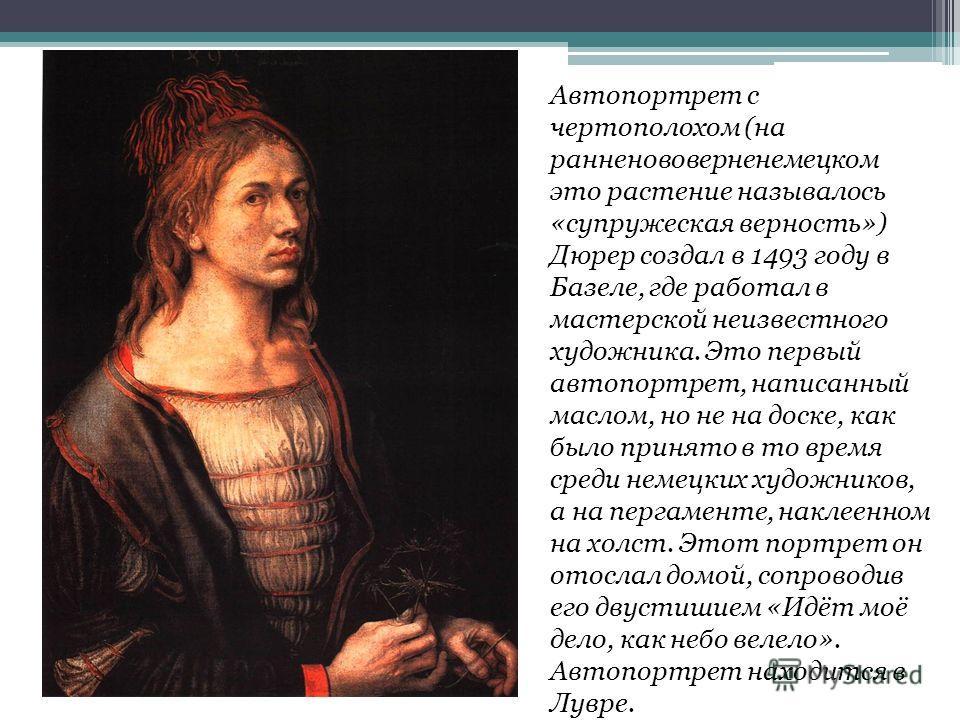 Автопортрет с чертополохом (на ранненововерненемецком это растение называлось «супружеская верность») Дюрер создал в 1493 году в Базеле, где работал в мастерской неизвестного художника. Это первый автопортрет, написанный маслом, но не на доске, как б