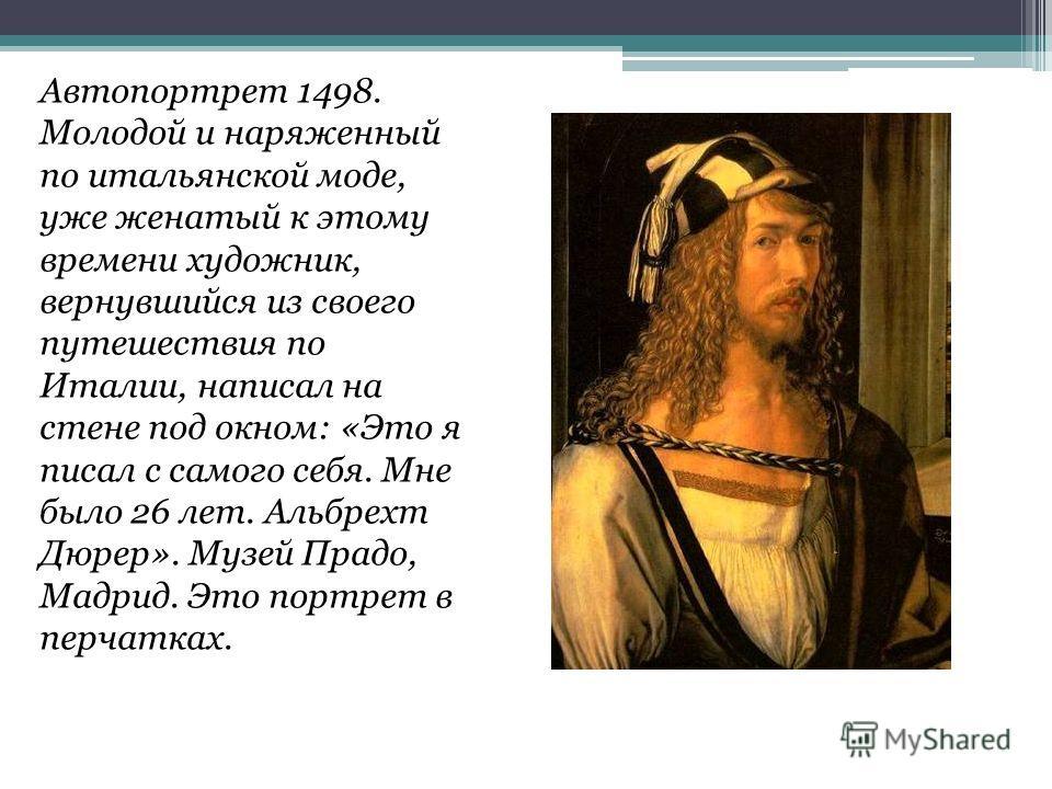 Автопортрет 1498. Молодой и наряженный по итальянской моде, уже женатый к этому времени художник, вернувшийся из своего путешествия по Италии, написал на стене под окном: «Это я писал с самого себя. Мне было 26 лет. Альбрехт Дюрер». Музей Прадо, Мадр