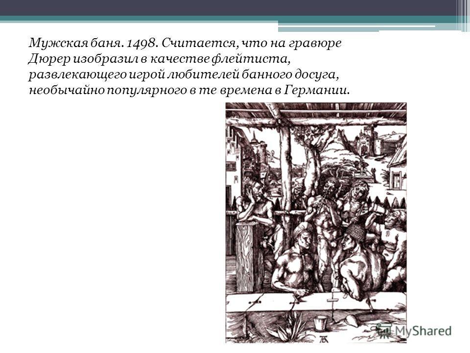 Мужская баня. 1498. Считается, что на гравюре Дюрер изобразил в качестве флейтиста, развлекающего игрой любителей банного досуга, необычайно популярного в те времена в Германии.