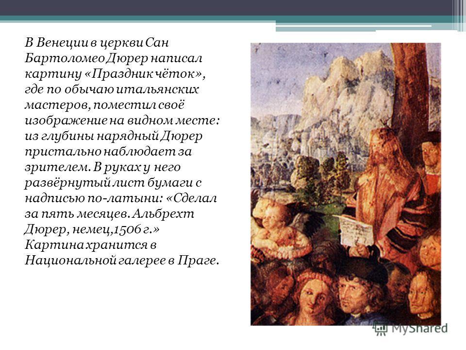 В Венеции в церкви Сан Бартоломео Дюрер написал картину «Праздник чёток», где по обычаю итальянских мастеров, поместил своё изображение на видном месте: из глубины нарядный Дюрер пристально наблюдает за зрителем. В руках у него развёрнутый лист бумаг