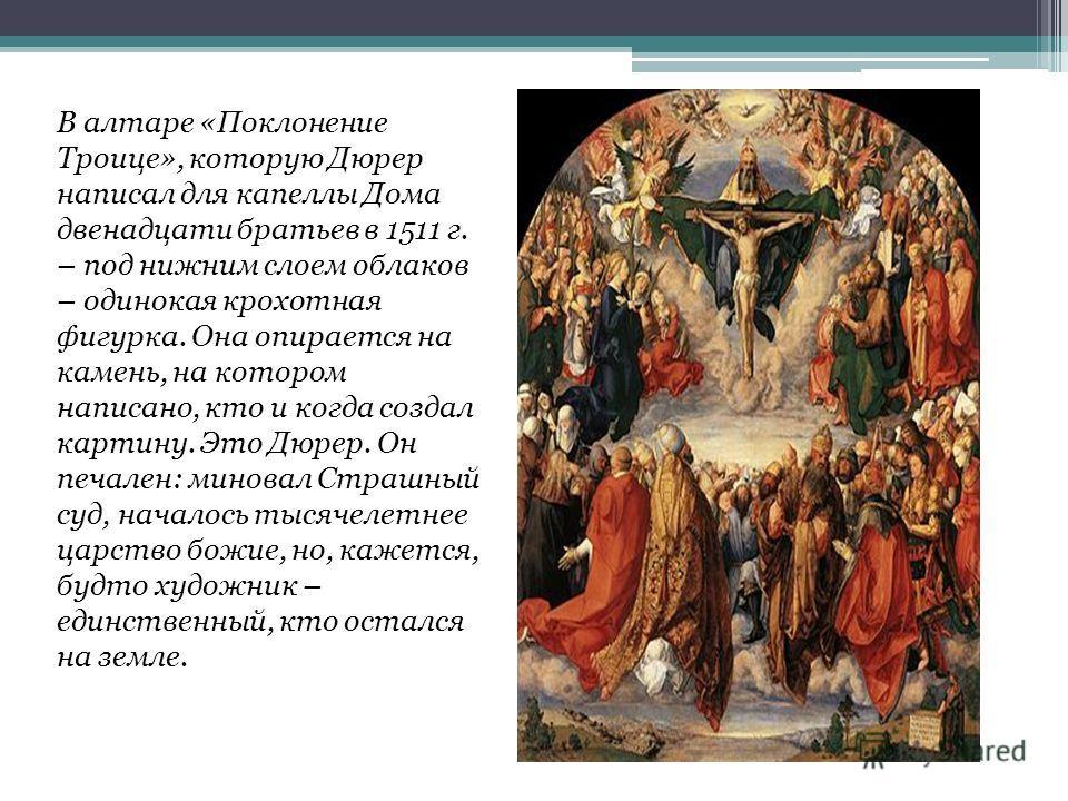 В алтаре «Поклонение Троице», которую Дюрер написал для капеллы Дома двенадцати братьев в 1511 г. – под нижним слоем облаков – одинокая крохотная фигурка. Она опирается на камень, на котором написано, кто и когда создал картину. Это Дюрер. Он печален