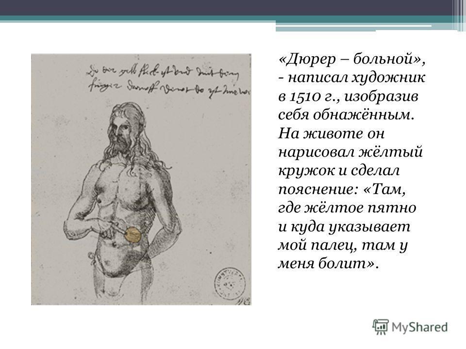 «Дюрер – больной», - написал художник в 1510 г., изобразив себя обнажённым. На животе он нарисовал жёлтый кружок и сделал пояснение: «Там, где жёлтое пятно и куда указывает мой палец, там у меня болит».