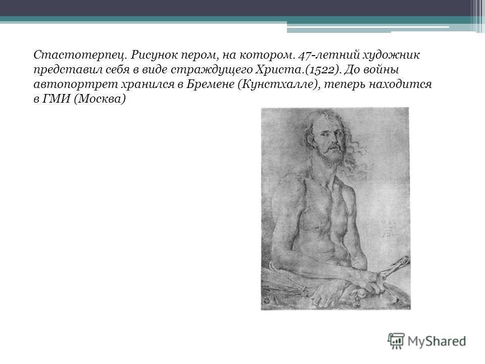 Стастотерпец. Рисунок пером, на котором. 47-летний художник представил себя в виде страждущего Христа.(1522). До войны автопортрет хранился в Бремене (Кунстхалле), теперь находится в ГМИ (Москва)