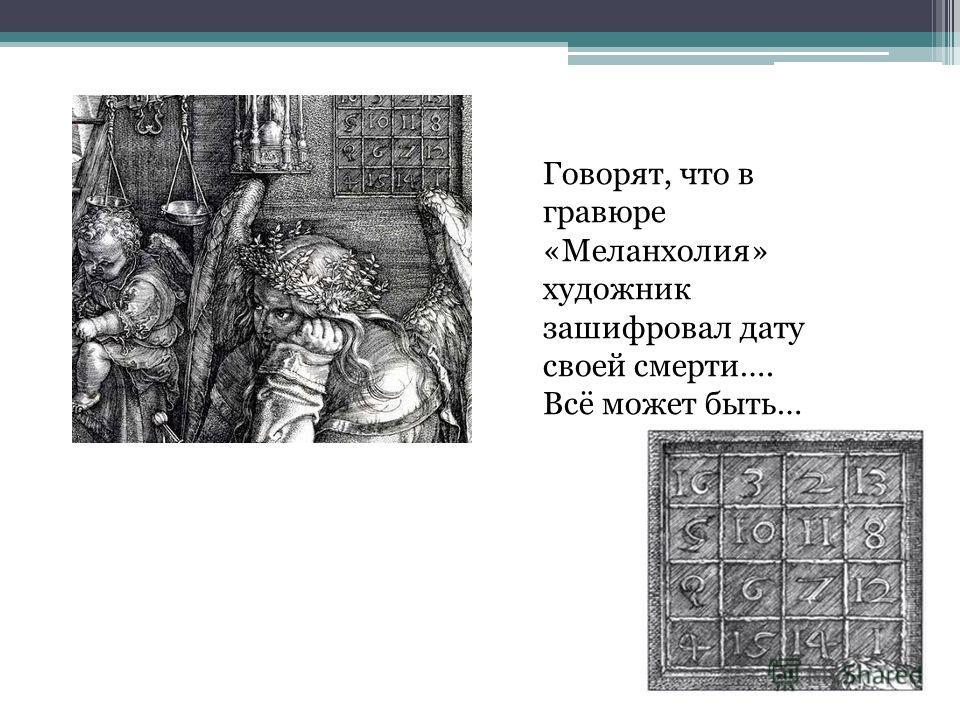 Говорят, что в гравюре «Меланхолия» художник зашифровал дату своей смерти…. Всё может быть…