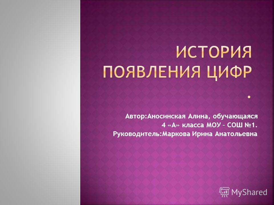 Автор:Аносинская Алина, обучающаяся 4 «А» класса МОУ – СОШ 1. Руководитель:Маркова Ирина Анатольевна