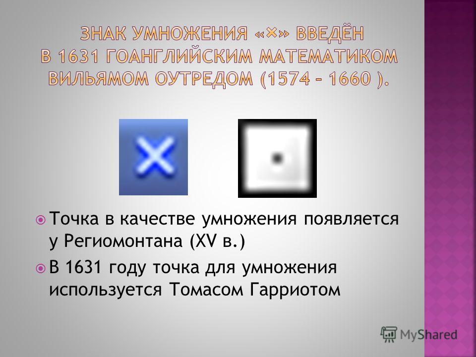 Точка в качестве умножения появляется у Региомонтана (XV в.) В 1631 году точка для умножения используется Томасом Гарриотом