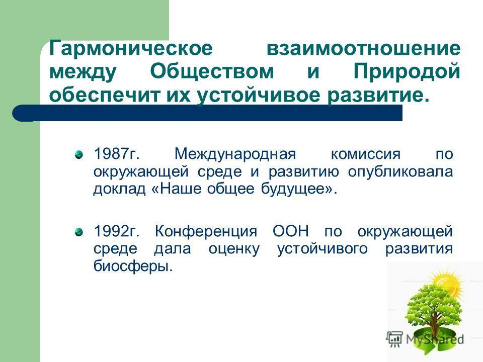 Гармоническое взаимоотношение между Обществом и Природой обеспечит их устойчивое развитие. 1987 г. Международная комиссия по окружающей среде и развитию опубликовала доклад «Наше общее будущее». 1992 г. Конференция ООН по окружающей среде дала оценку
