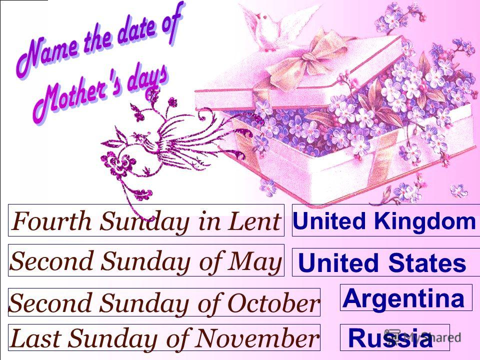 United Kingdom Fourth Sunday in Lent United States Second Sunday of May Argentina Second Sunday of October Russia Last Sunday of November