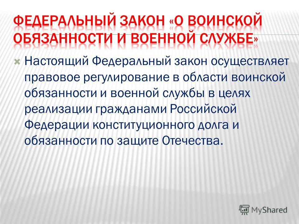Настоящий Федеральный закон осуществляет правовое регулирование в области воинской обязанности и военной службы в целях реализации гражданами Российской Федерации конституционного долга и обязанности по защите Отечества.