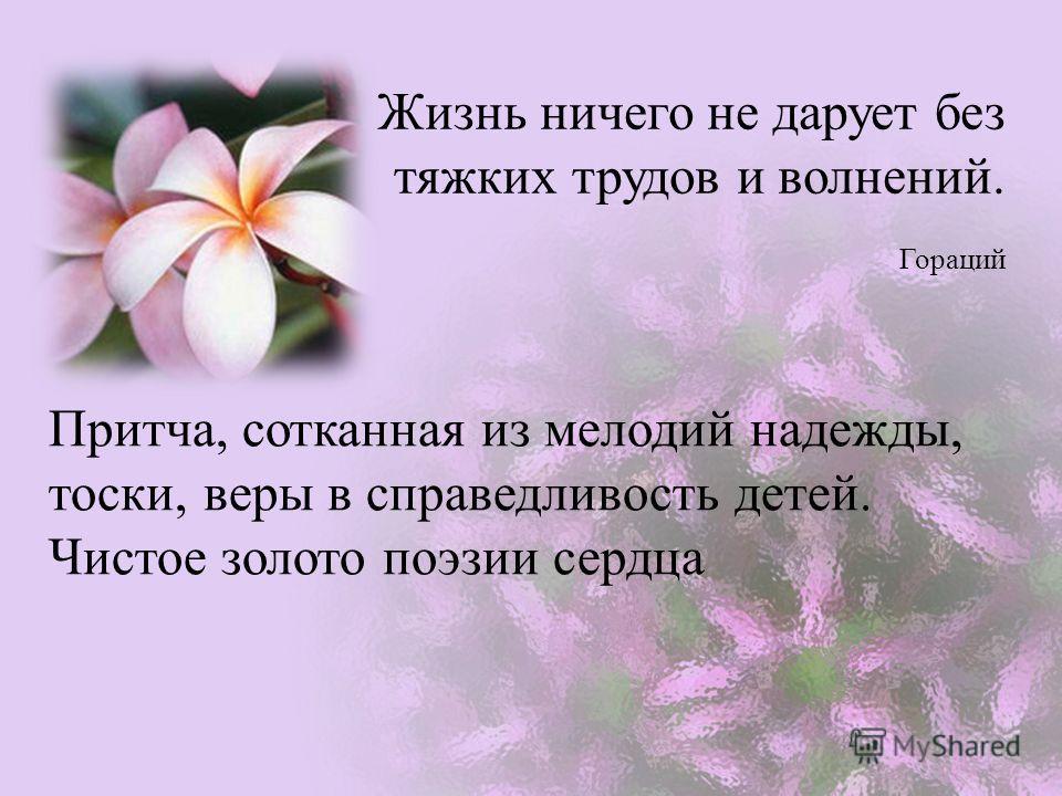 Жизнь ничего не дарует без тяжких трудов и волнений. Гораций Притча, сотканная из мелодий надежды, тоски, веры в справедливость детей. Чистое золото поэзии сердца