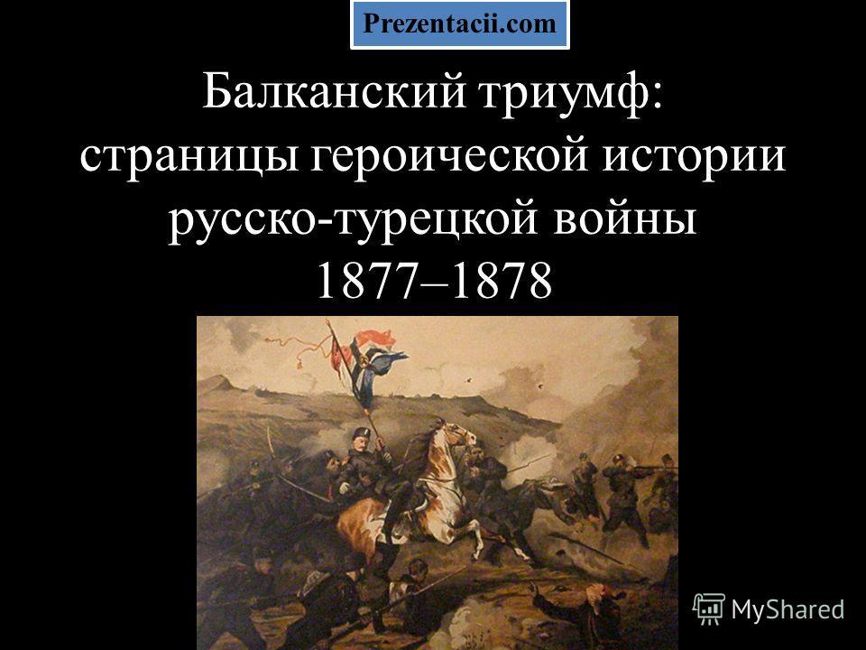 Балканский триумф: страницы героической истории русско-турецкой войны 1877–1878 Prezentacii.com