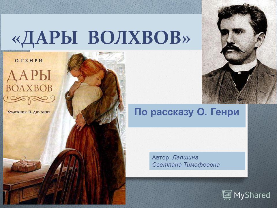 «ДАРЫ ВОЛХВОВ» По рассказу О. Генри Автор : Лапшина Светлана Тимофеевна