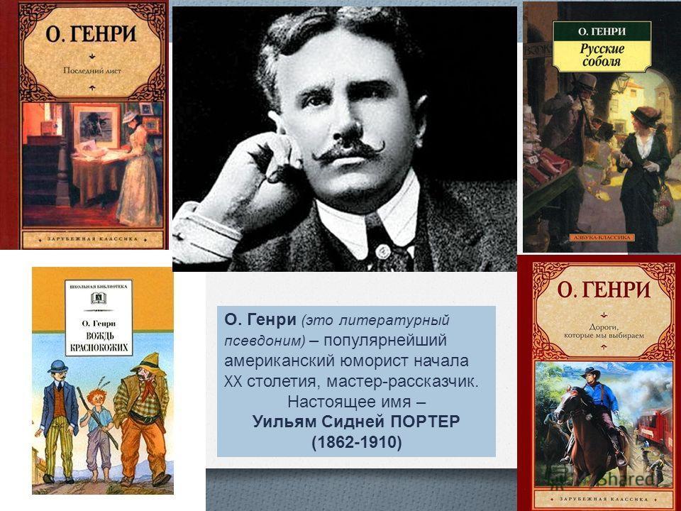 О. Генри ( это литературный псевдоним ) – популярнейший американский юморист начала XX столетия, мастер - рассказчик. Настоящее имя – Уильям Сидней ПОРТЕР (1862-1910)