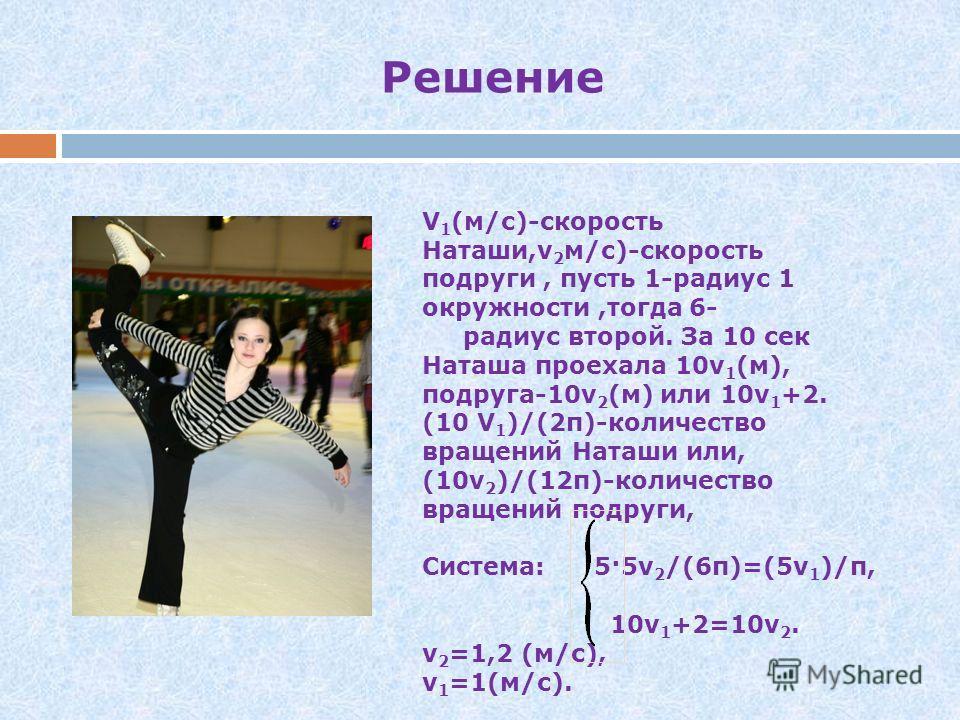 Минута славы Задача 6 На тренировке по фигурному катанию Наташа Щелкова отрабатывала движение по окружности. Рядом тренировалась ее подруга. Две фигуристки движутся по двум окружностям, радиусы которых относятся как 1:6. Найдите скорость движения каж