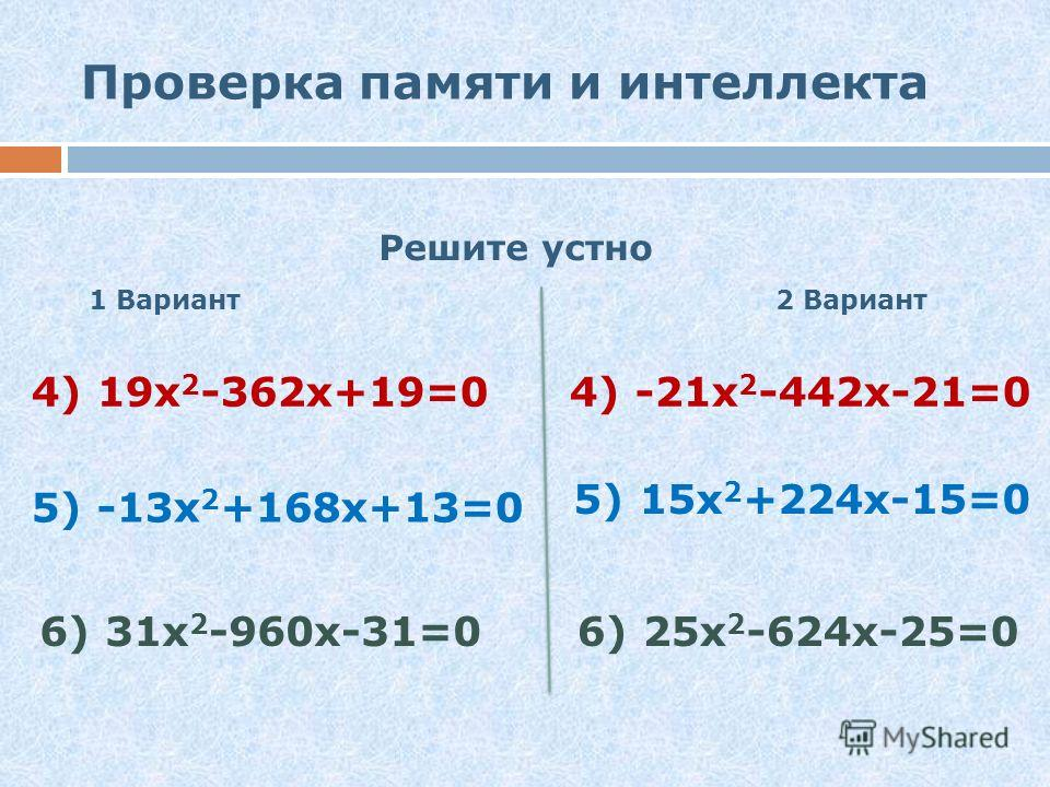 Проверка памяти и интеллекта Решите устно 1 Вариант 2 Вариант 1) 3 х 2 -х-2=01) -6 х 2 +4 х+2=0 2) 2 х 2 +3 х+1=02) 3 х 2 +5 х+2=0 3) -2 х 2 +5 х-2=03) 5 х 2 +26 х+5=0